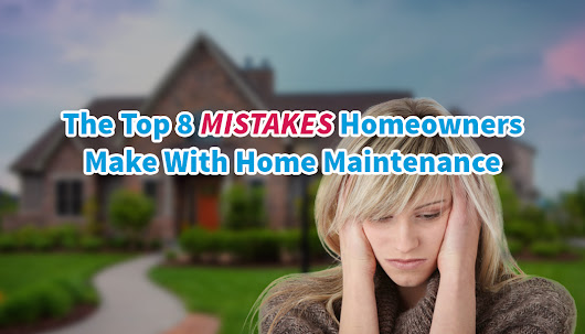 Top 8 Mistakes Homeowners Make with Home Maintenance