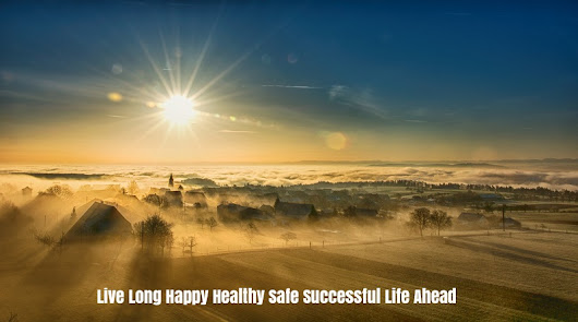 How to Live Long Happy Healthy Safe Successful Life Ahead?