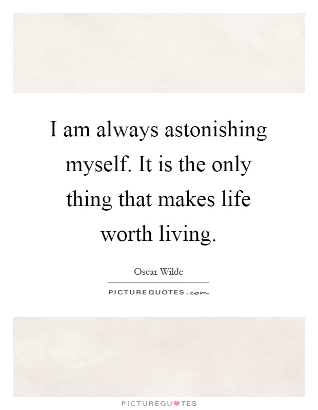 I Am Always Astonishing Myself It Is The Only Thing That Makes