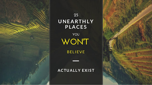 Top 25 Unearthly Places You Won't Believe Actually Exist