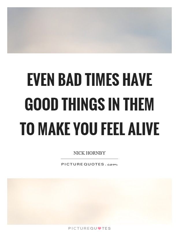 Even Bad Times Have Good Things In Them To Make You Feel Alive
