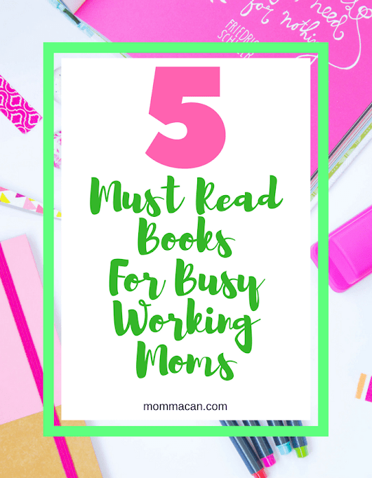 Five Must Read Books For Busy Working Moms - Momma Can