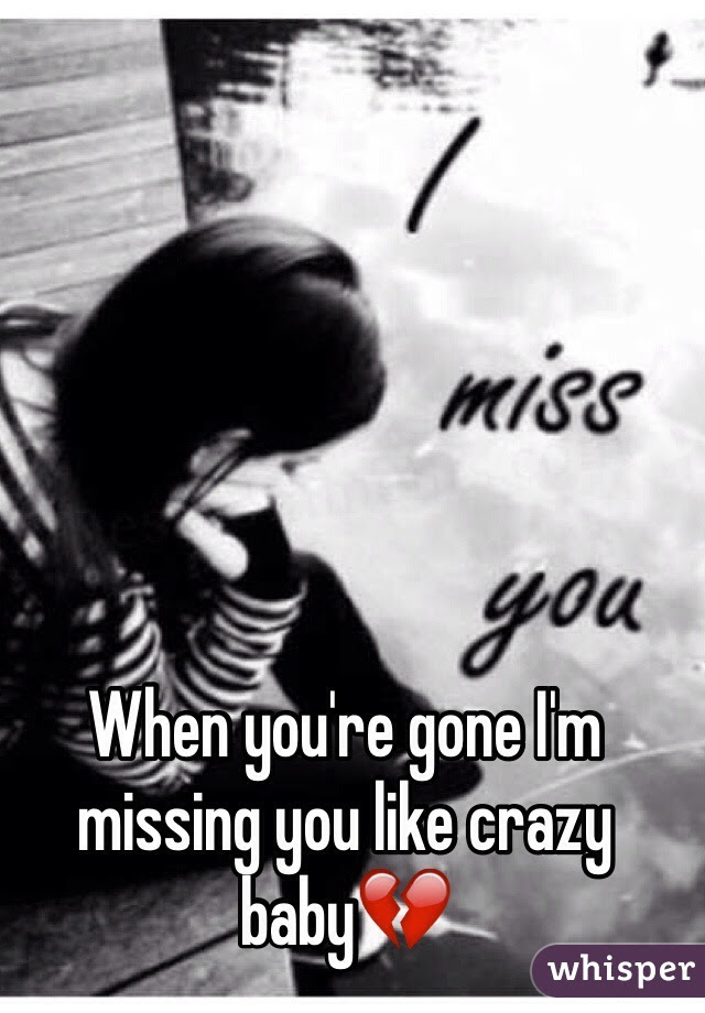 When Youre Gone Im Missing You Like Crazy Baby