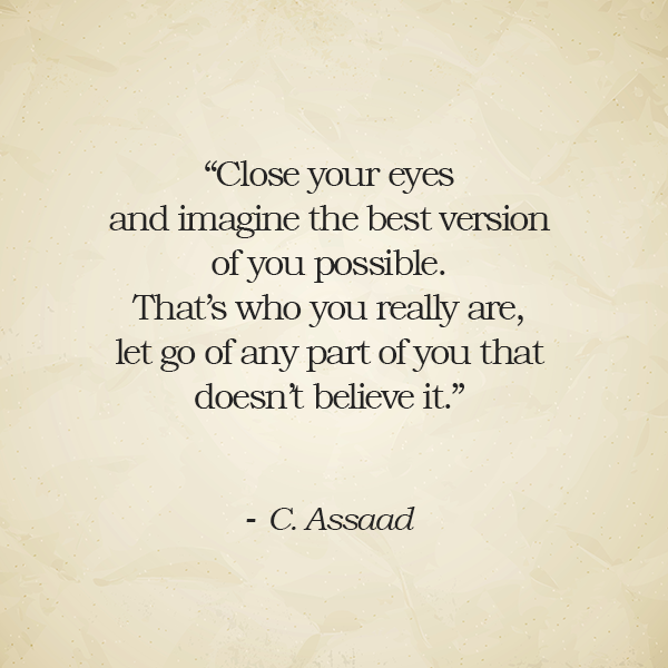 Close Your Eyes And Imagine The Best Version Of You Possible