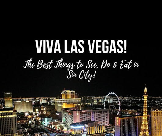 Viva Las Vegas! The Best Things to See, Do & Eat in Sin City!