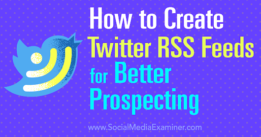 How to Create Twitter RSS Feeds for Better Prospecting : Social Media Examiner