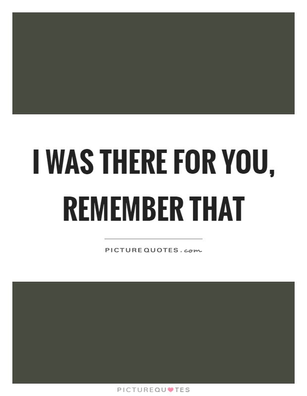 I Was There For You Remember That Picture Quotes