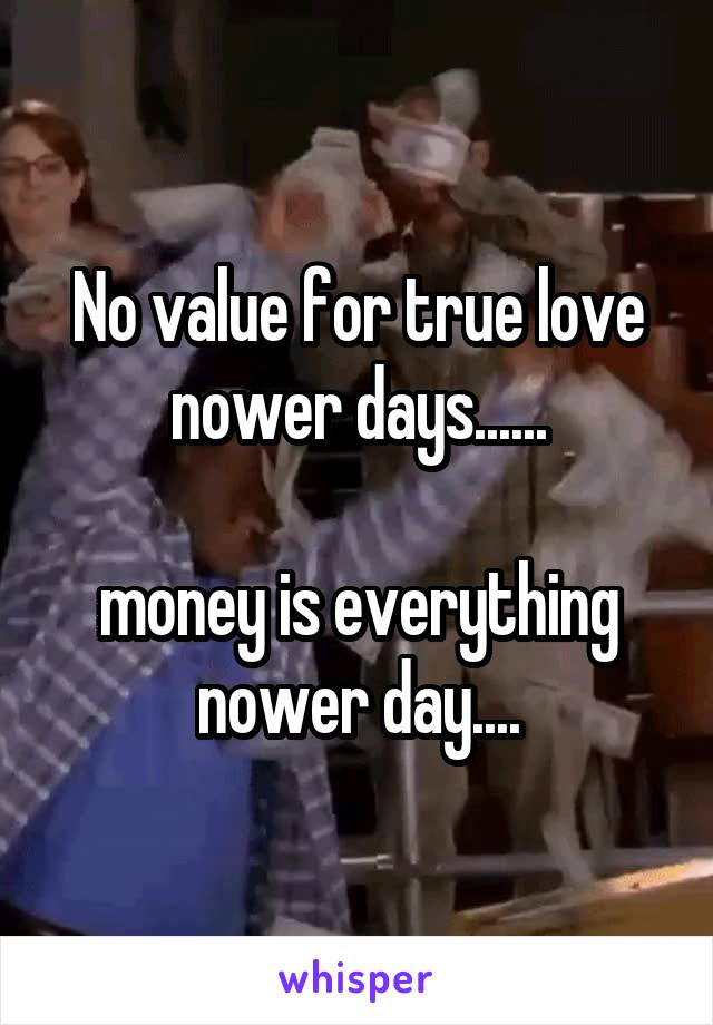 No Value For True Love Nower Days Money Is Everything Nower