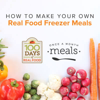 Why You Should Make Your Own Wholesome Freezer Meals - 100 Days of Real Food