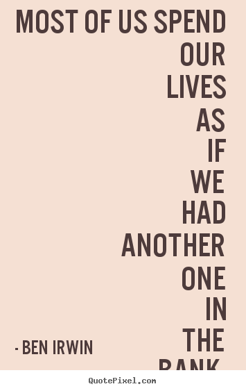 Life Quotes Most Of Us Spend Our Lives As If We Had Another One In