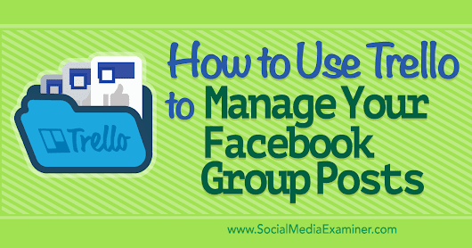 How to Use Trello to Manage Your Facebook Group Posts : Social Media Examiner