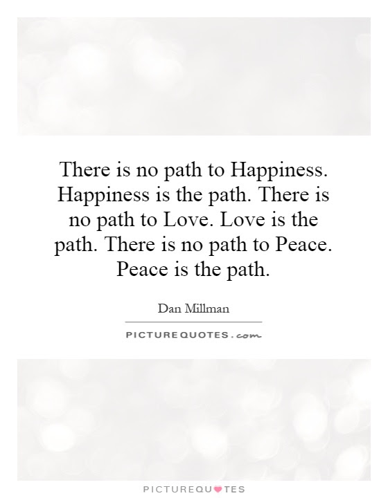 There Is No Path To Happiness Happiness Is The Path There Is