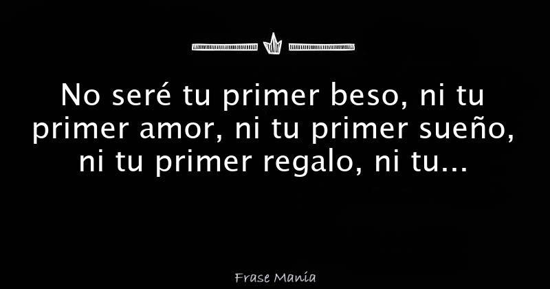 No Sere Tu Primer Beso Ni Tu Primer Amor Ni Tu Primer Sueno Ni Tu