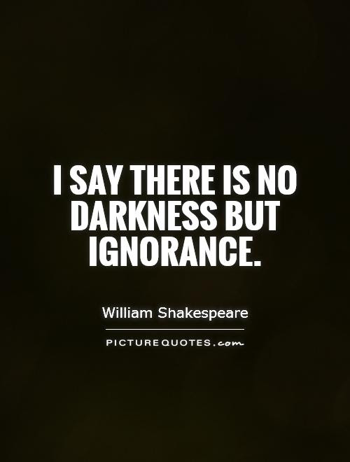 I Say There Is No Darkness But Ignorance Picture Quotes