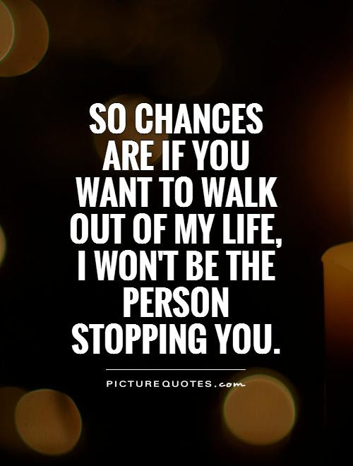 So Chances Are If You Want To Walk Out Of My Life I Wont Be