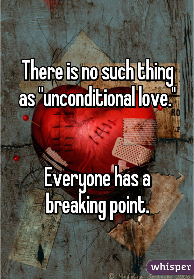There Is No Such Thing As Unconditional Love Everyone Has A
