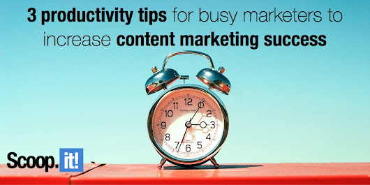 3 productivity tips for busy marketers to increase content marketing success - Scoop.it Blog