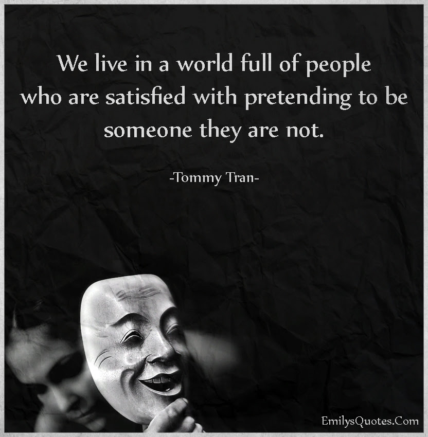 We Live In A World Full Of People Who Are Satisfied With Pretending