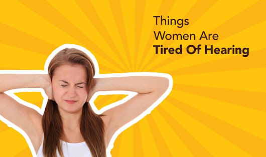 20 Things Women Are Tired Of Hearing