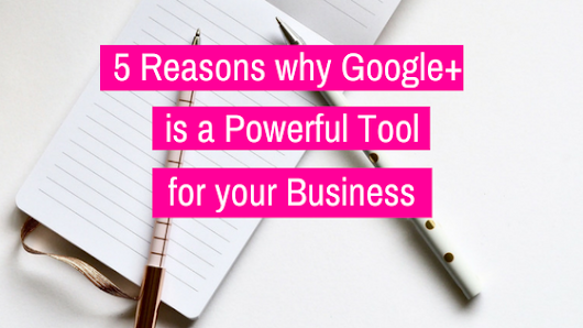 5 Reasons Google+ is a Powerful Tool For Your Business