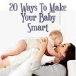Smart Babies: 20 Easy Ways to Make Your Baby Smart -