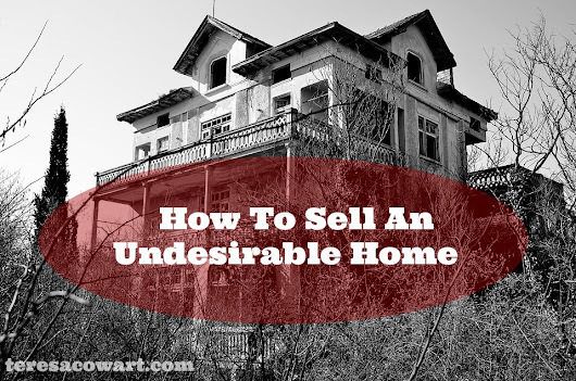 How To Sell An Undesirable Home | Teresa Cowart