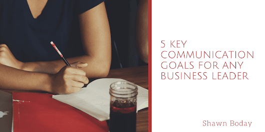 5 Key Communication Goals for Any Business Leader | Shawn Boday