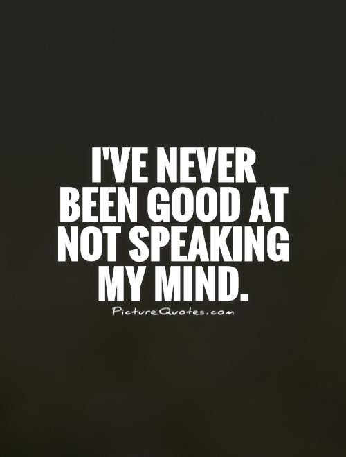 Ive Never Been Good At Not Speaking My Mind Picture Quotes