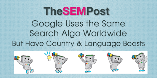 Google Uses Same Search Algo Worldwide But Have Country & Language Boosts - The SEM Post