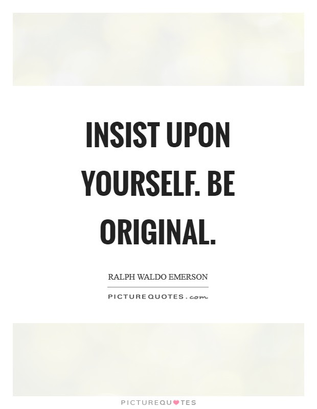 Insist Upon Yourself Be Original Picture Quotes