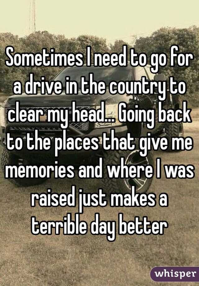 Sometimes I Need To Go For A Drive In The Country To Clear My Head