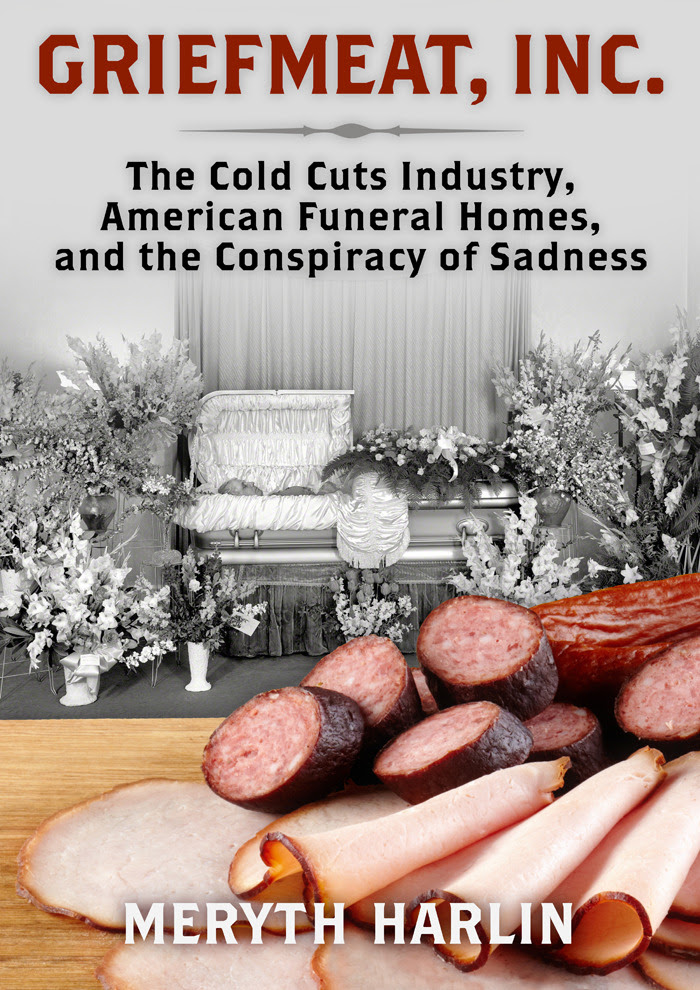 GRIEFMEAT, INC.: The Cold Cuts Industry, American Funeral Homes, and the Conspiracy of Sadness by Meryth Harlin