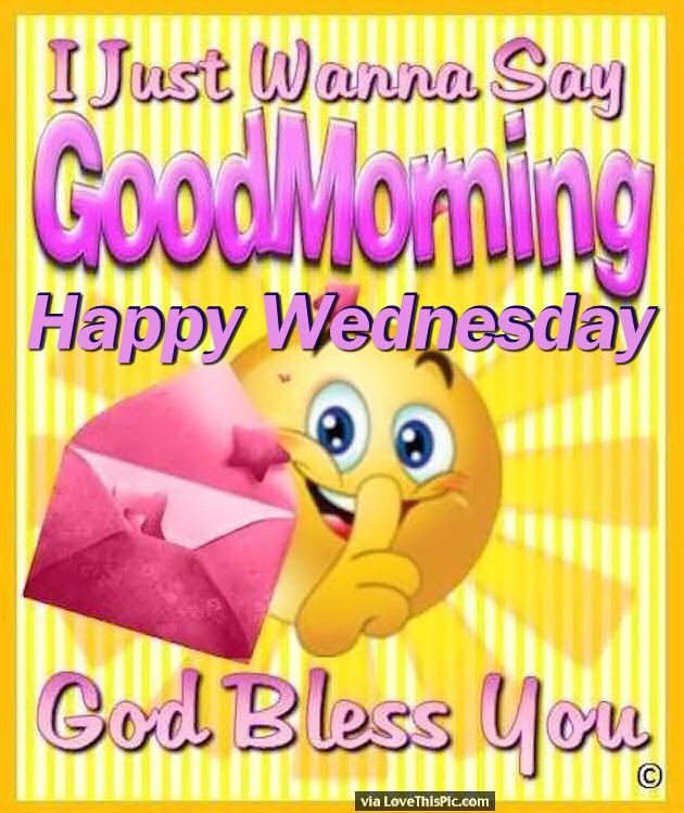 I Just Want To Say Good Morning Happy Wednesday Pictures Photos