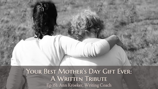 Ep 151: Your Best Mother's Day Gift Ever - A Written Tribute - Ann Kroeker, Writing Coach