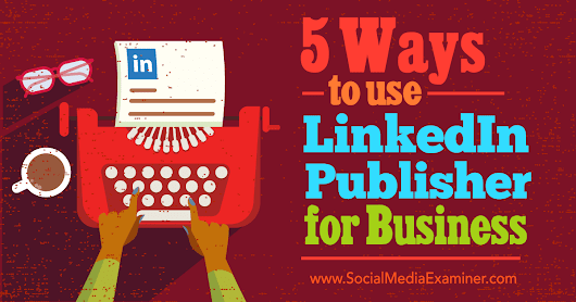 5 Ways to Use LinkedIn Publisher for Business : Social Media Examiner