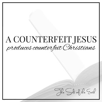 A counterfeit Jesus produces counterfeit Christians | Salt of the earth