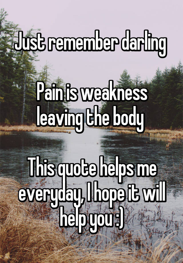 Just Remember Darling Pain Is Weakness Leaving The Body This Quote