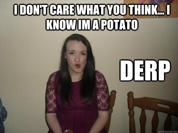 Derp I Dont Care What You Think I Know Im A Potato Aideen Hogg