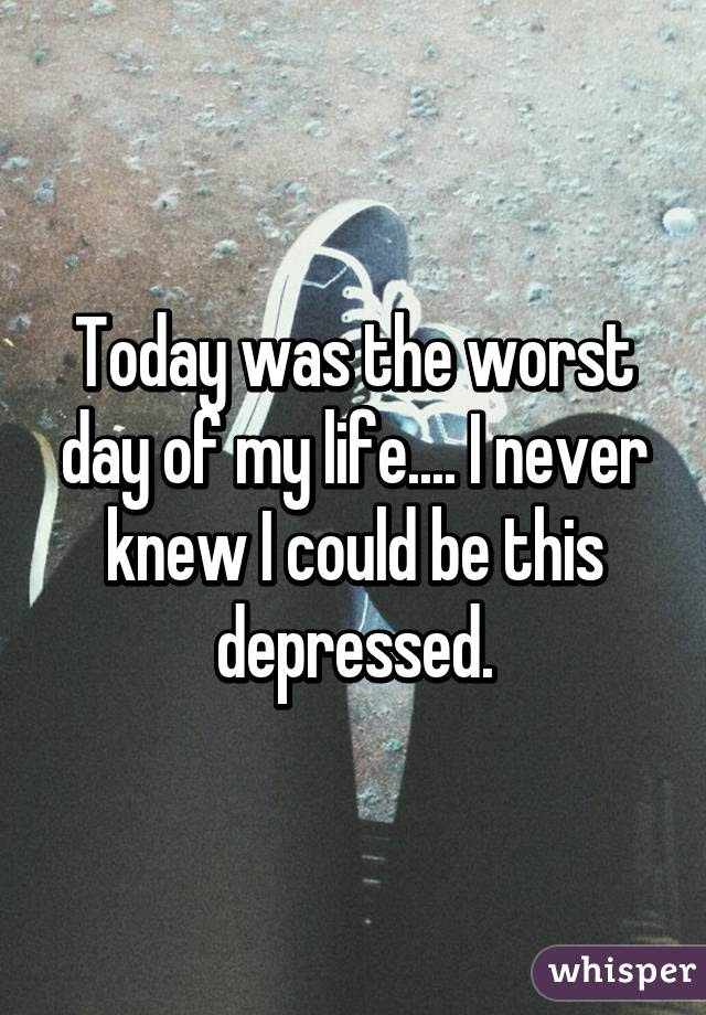 Today Was The Worst Day Of My Life I Never Knew I Could Be This