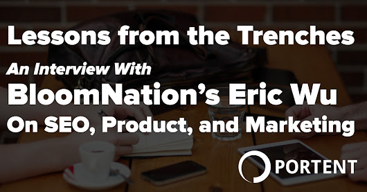 SEO Wisdom from the Trenches - An Interview with BloomNation's Eric Wu on SEO, Product, and Marketing