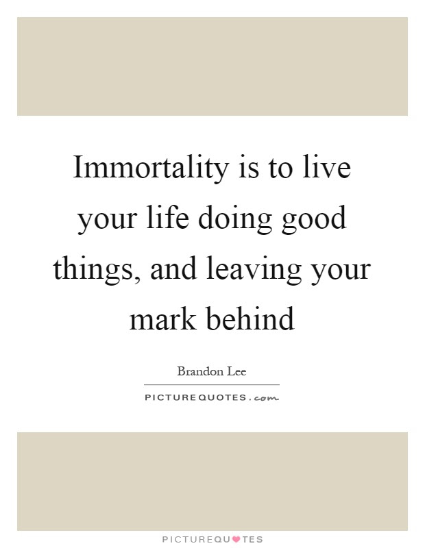 Immortality Is To Live Your Life Doing Good Things And Leaving