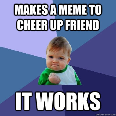 These Cheer Up Memes Are Sure To Raise A Smile Best Wishes And