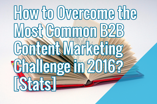 How to Overcome the Most Common B2B Content Marketing Challenge in 2016? [Stats] | Search Engine People
