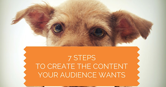 7 Steps to Create the Content Your Audience Wants: Real-Time, Fresh and Genuine