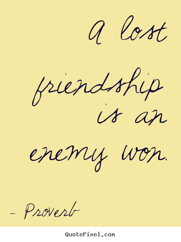 Quotes About Friendship A Lost Friendship Is An Enemy Won