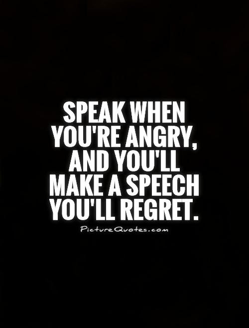 Speak When Youre Angry And Youll Make A Speech Youll Regret