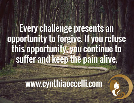 Every challenge presents an opportunity to forgive. If you refuse this opportunity, you continue to suffer and keep the pain alive. / www.cynthiaoccelli.com