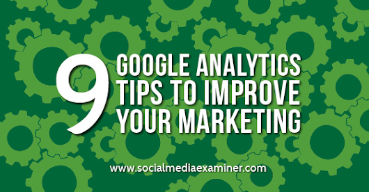9 Google Analytics Tips to Improve Your Marketing |
