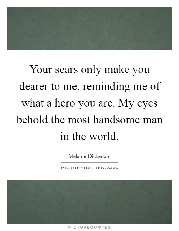 Your Scars Only Make You Dearer To Me Reminding Me Of What A