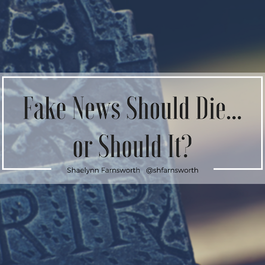Fake News Should Die… Or Should It?